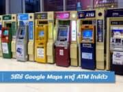 วิธีใช้ Google Maps หาตู้ ATM